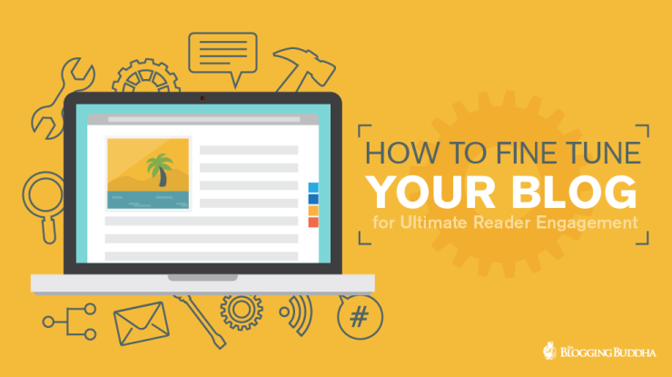 How to Fine Tune Your Blog For Ultimate Reader Engagement